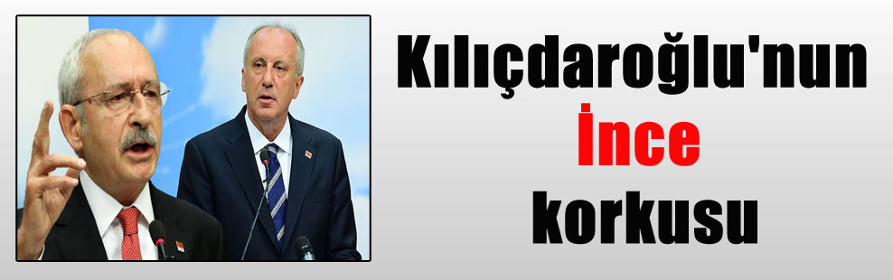 Kılıçdaroğlu'nun İnce korkusu