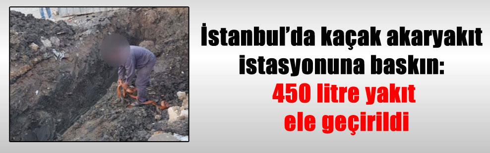 İstanbul'da kaçak akaryakıt istasyonuna baskın: 450 litre yakıt ele geçirildi