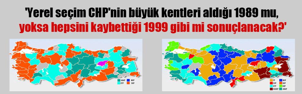 'Yerel seçim CHP'nin büyük kentleri aldığı 1989 mu, yoksa hepsini kaybettiği 1999 gibi mi sonuçlanacak?'