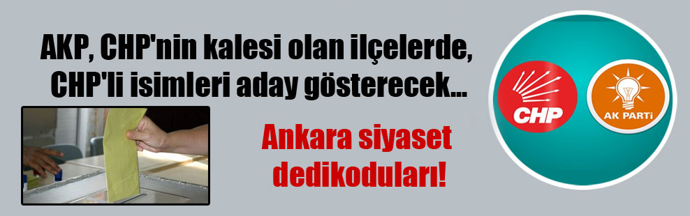 AKP, CHP'nin kalesi olan ilçelerde, CHP'li isimleri aday gösterecek… Ankara siyaset dedikoduları