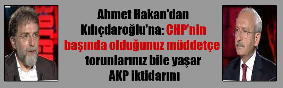Ahmet Hakan'dan Kılıçdaroğlu'na: CHP'nin başında olduğunuz müddetçe torunlarınız bile yaşar AKP iktidarını