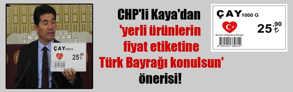 CHP'li Kaya'dan 'yerli ürünlerin fiyat etiketine Türk Bayrağı konulsun' önerisi!