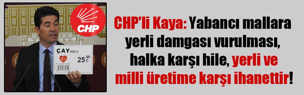 CHP'li Kaya: Yabancı mallara yerli damgası vurulması, halka karşı hile, yerli ve milli üretime karşı ihanettir!