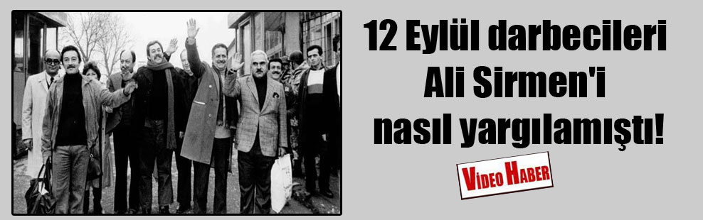 12 Eylül darbecileri Ali Sirmen'i nasıl yargılamıştı!