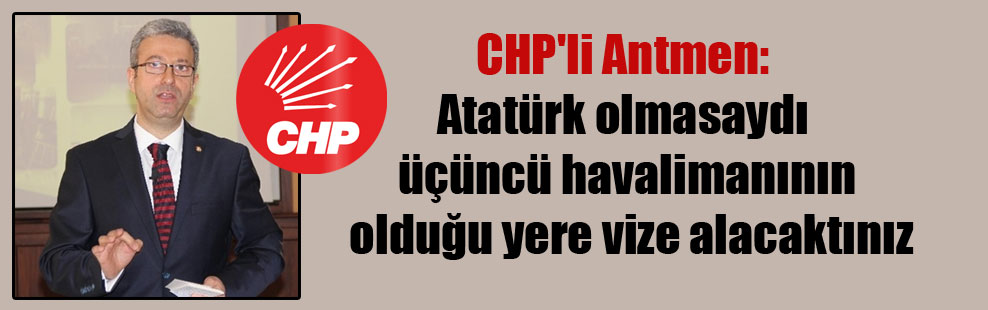 CHP'li Antmen: Atatürk olmasaydı üçüncü havalimanının olduğu yere vize alacaktınız