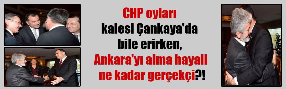 CHP oyları kalesi Çankaya'da bile erirken, Ankara'yı alma hayali ne kadar gerçekçi?!