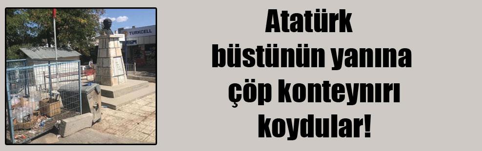 Atatürk büstünün yanına çöp konteynırı koydular!