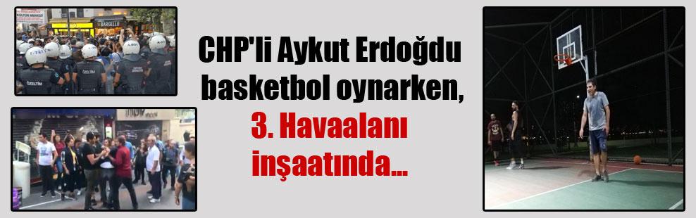 CHP'li Aykut Erdoğdu basketbol oynarken, 3. Havaalanı inşaatında…