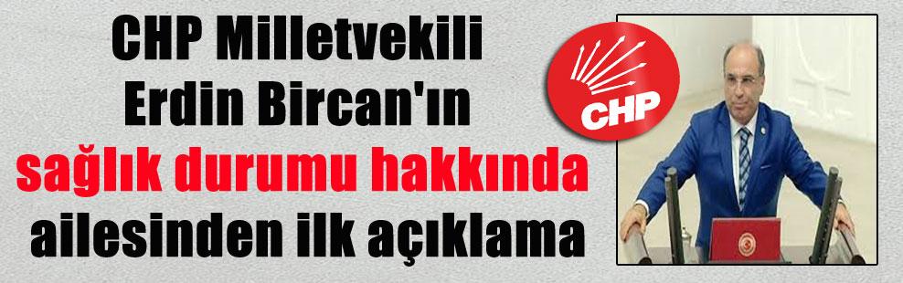 CHP Milletvekili Erdin Bircan'ın sağlık durumu hakkında ailesinden ilk açıklama
