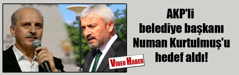 AKP'li belediye başkanı Numan Kurtulmuş'u hedef aldı!