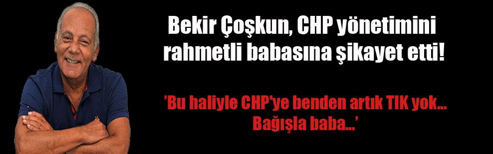 Bekir Çoşkun, CHP yönetimini rahmetli babasına şikayet etti!