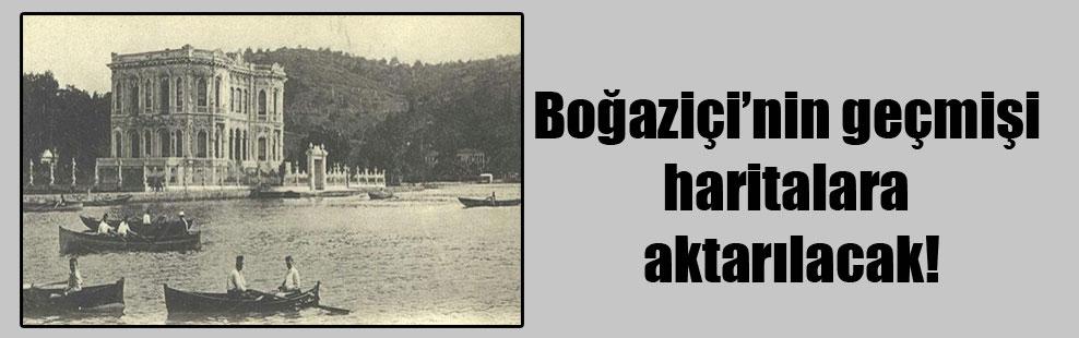 Boğaziçi'nin geçmişi haritalara aktarılacak!
