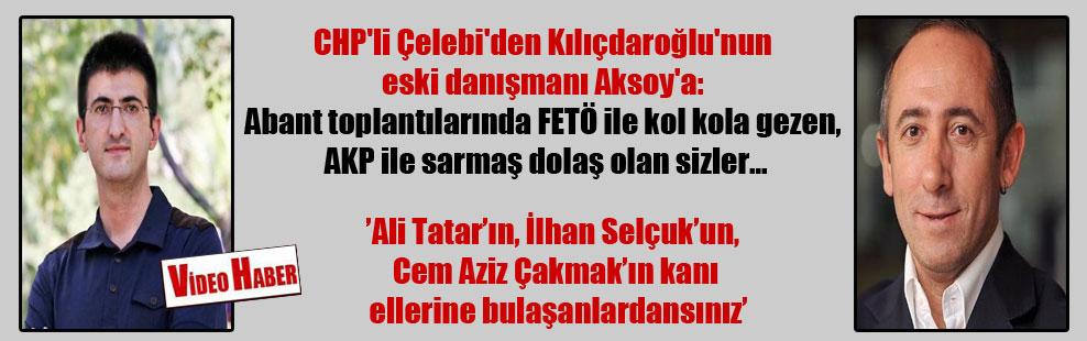 CHP'li Çelebi'den Kılıçdaroğlu'nun eski danışmanı Aksoy'a: Abant toplantılarında FETÖ ile kol kola gezen, AKP ile sarmaş dolaş olan sizler…