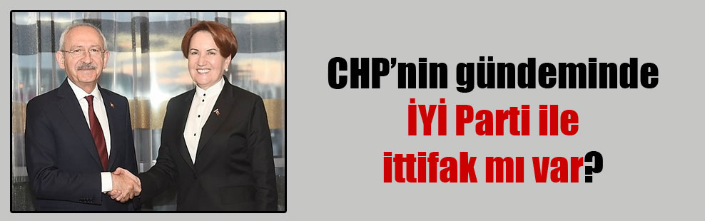 CHP'nin gündeminde İYİ Parti ile ittifak mı var?