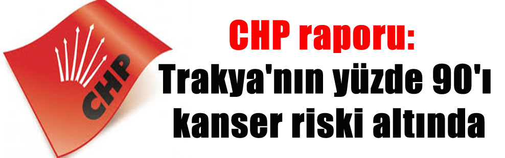 CHP raporu: Trakya'nın yüzde 90'ı kanser riski altında