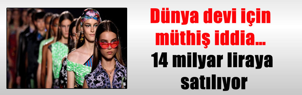 Dünya devi için müthiş iddia… 14 milyar liraya satılıyor