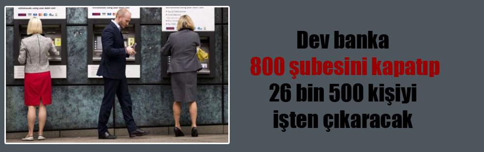Dev banka 800 şubesini kapatıp 26 bin 500 kişiyi işten çıkaracak!