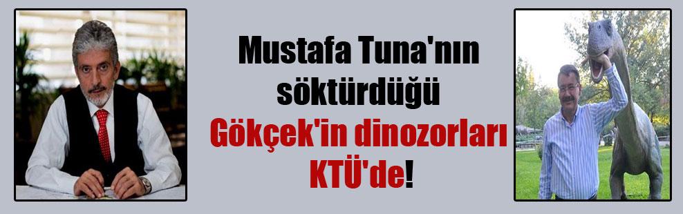 Mustafa Tuna'nın söktürdüğü Gökçek'in dinozorları KTÜ'de!