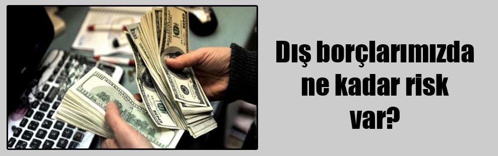 Dış borçlarımızda ne kadar risk var?