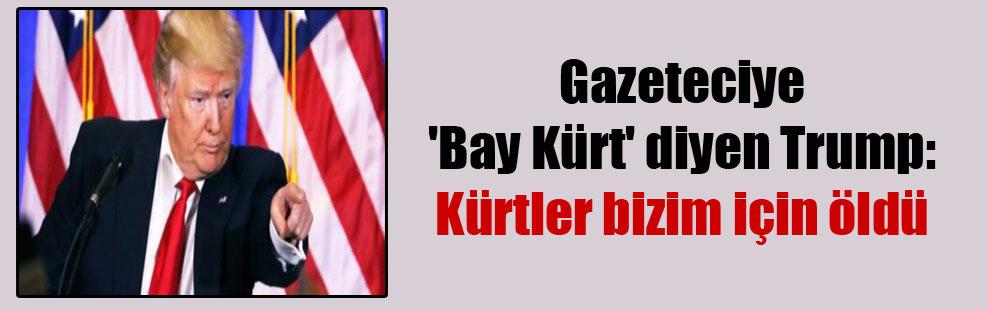 Gazeteciye 'Bay Kürt' diyen Trump: Kürtler bizim için öldü