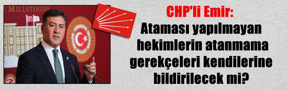 CHP'li Emir: Ataması yapılmayan hekimlerin atanmama gerekçeleri kendilerine bildirilecek mi?