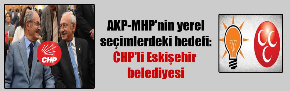 AKP-MHP'nin yerel seçimlerdeki hedefi: CHP'li Eskişehir belediyesi