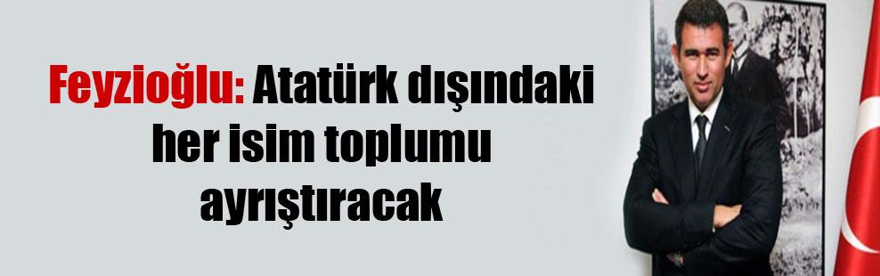 Feyzioğlu: Atatürk dışındaki her isim toplumu ayrıştıracak