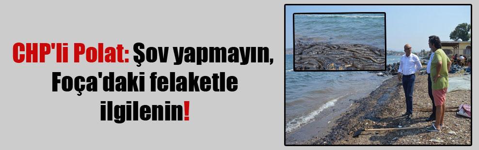 CHP'li Polat: Şov yapmayın, Foça'daki felaketle ilgilenin!