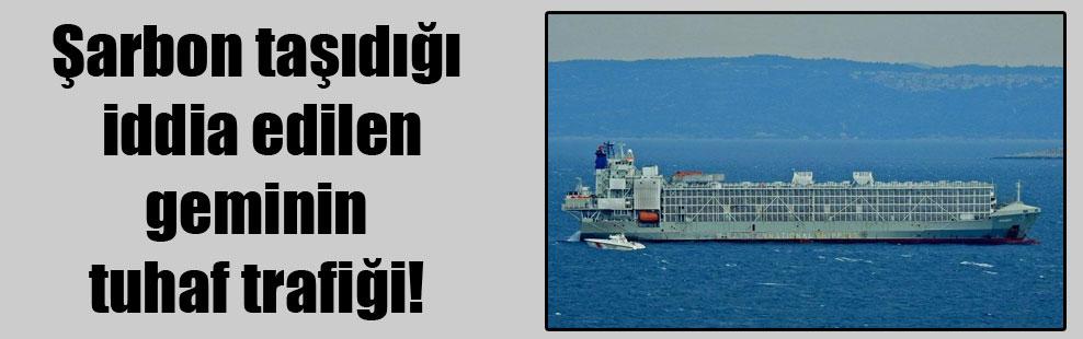 Şarbon taşıdığı iddia edilen geminin tuhaf trafiği!
