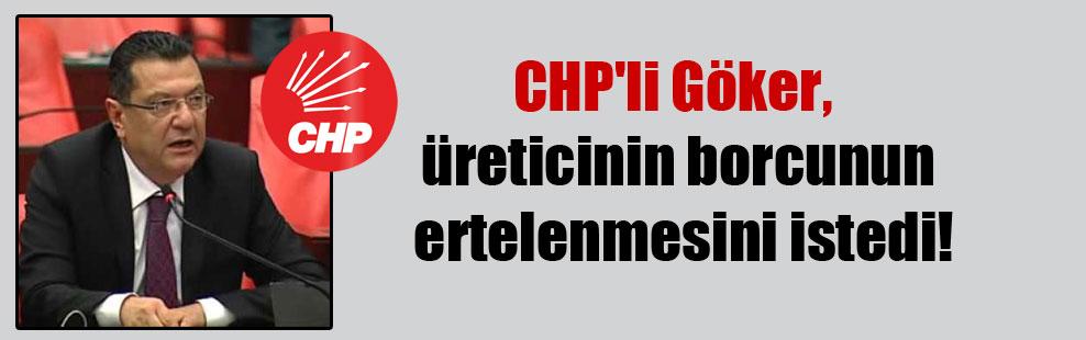 CHP'li Göker, üreticinin borcunun ertelenmesini istedi!