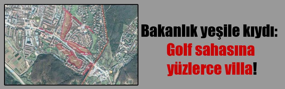 Bakanlık yeşile kıydı: Golf sahasına yüzlerce villa!