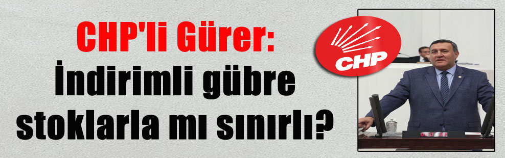 CHP'li Gürer: İndirimli gübre stoklarla mı sınırlı?