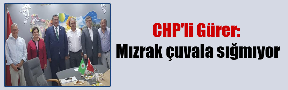 CHP'li Gürer: Mızrak çuvala sığmıyor