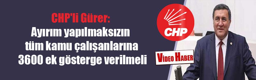 CHP'li Gürer: Ayırım yapılmaksızın tüm kamu çalışanlarına 3600 ek gösterge verilmeli