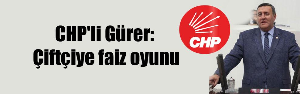 CHP'li Gürer: Çiftçiye faiz oyunu