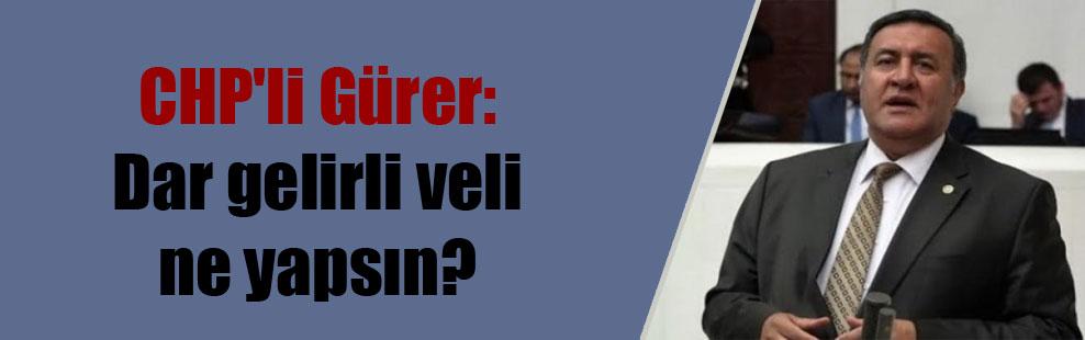 CHP'li Gürer: Dar gelirli veli ne yapsın?