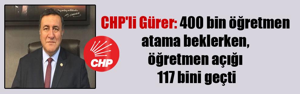 CHP'li Gürer: 400 bin öğretmen atama beklerken, öğretmen açığı 117 bini geçti