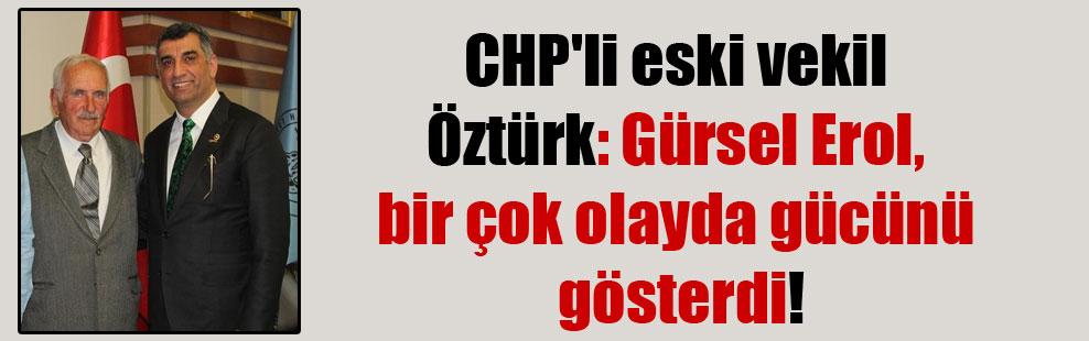 CHP'li eski vekil Öztürk: Gürsel Erol, bir çok olayda gücünü gösterdi!