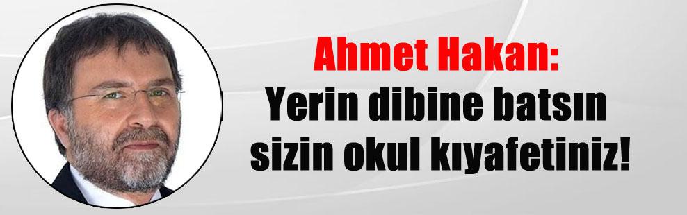 Ahmet Hakan: Yerin dibine batsın sizin okul kıyafetiniz!
