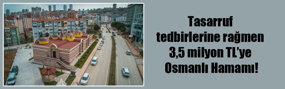 Tasarruf tedbirlerine rağmen 3,5 milyon TL'ye Osmanlı Hamamı!