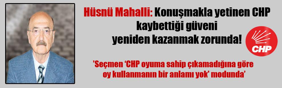 Hüsnü Mahalli: Konuşmakla yetinen CHP kaybettiği güveni yeniden kazanmak zorunda!