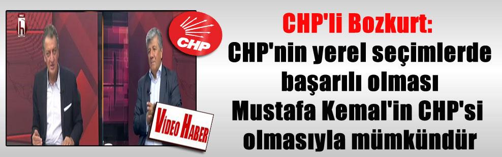 CHP'li Bozkurt: CHP'nin yerel seçimlerde başarılı olması Mustafa Kemal'in CHP'si olmasıyla mümkündür
