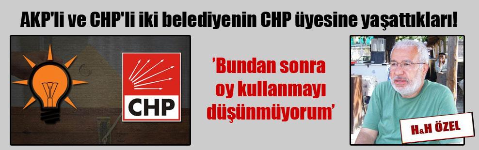 AKP'li ve CHP'li iki belediyenin CHP üyesine yaşattıkları!