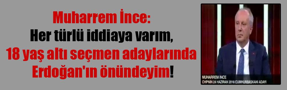 Muharrem İnce: Her türlü iddiaya varım, 18 yaş altı seçmen adaylarında Erdoğan'ın önündeyim!