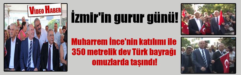 İzmir'in gurur günü! Muharrem İnce'nin katılımı ile 350 metrelik dev Türk bayrağı omuzlarda taşındı!