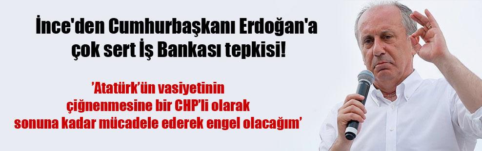 İnce'den Cumhurbaşkanı Erdoğan'a çok sert İş Bankası tepkisi!