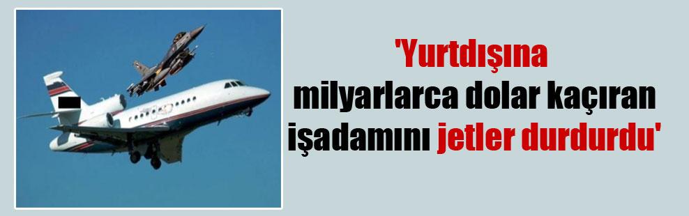 'Yurtdışına milyarlarca dolar kaçıran işadamını jetler durdurdu'
