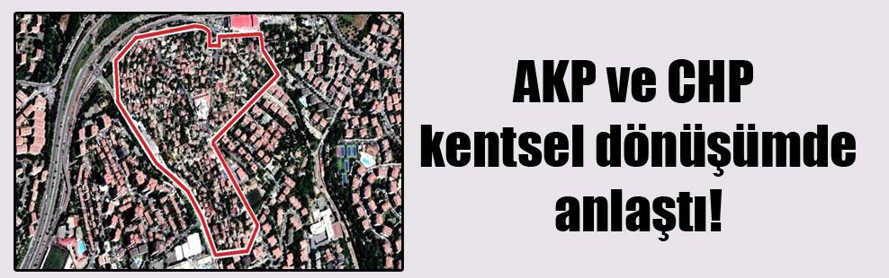 AKP ve CHP kentsel dönüşümde anlaştı!