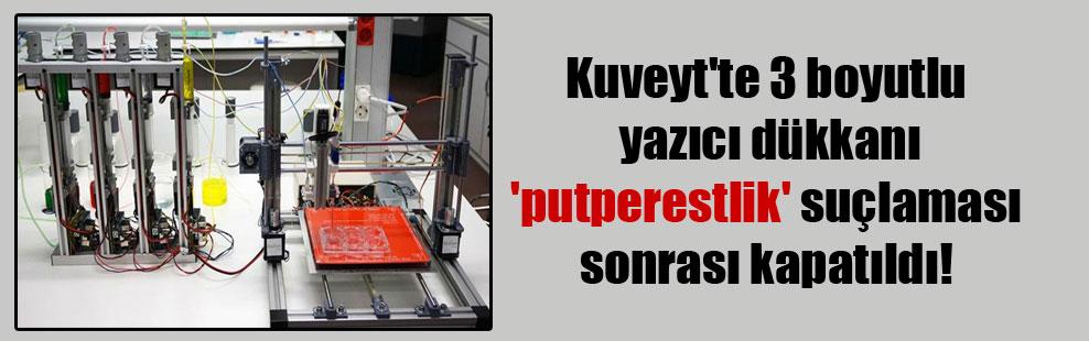 Kuveyt'te 3 boyutlu yazıcı dükkanı 'putperestlik' suçlaması sonrası kapatıldı!