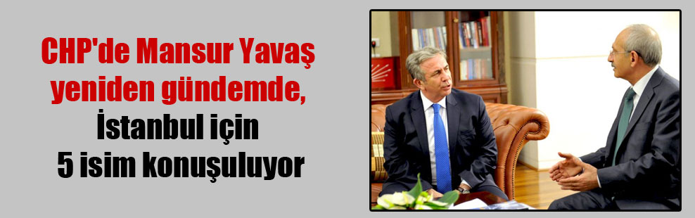 CHP'de Mansur Yavaş yeniden gündemde, İstanbul için 5 isim konuşuluyor